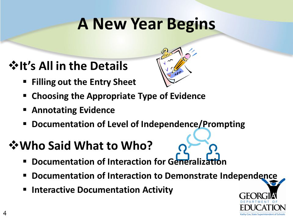 4 A New Year Begins  It's All in the Details  Filling out the Entry Sheet  Choosing the Appropriate Type of Evidence  Annotating Evidence  Documentation of Level of Independence/Prompting  Who Said What to Who.