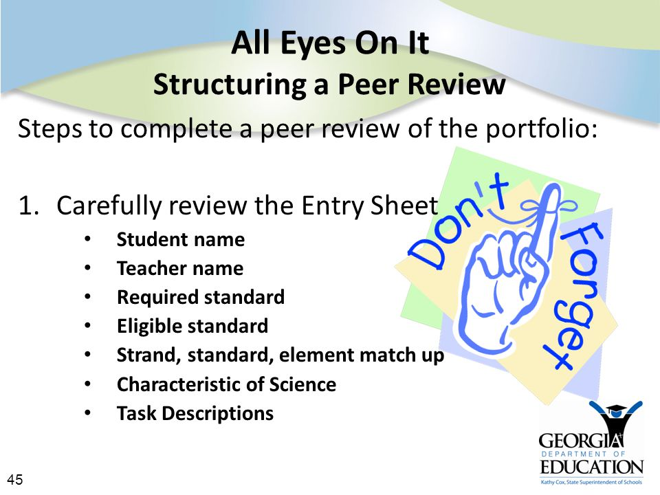 45 All Eyes On It Structuring a Peer Review Steps to complete a peer review of the portfolio: 1.Carefully review the Entry Sheet Student name Teacher name Required standard Eligible standard Strand, standard, element match up Characteristic of Science Task Descriptions