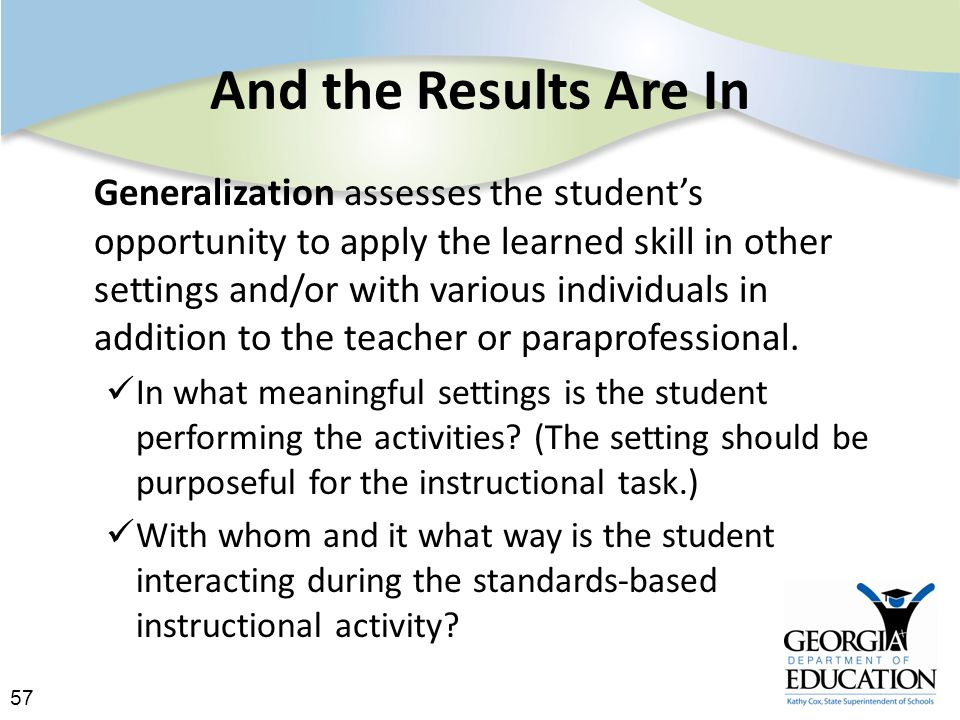 57 And the Results Are In Generalization assesses the student's opportunity to apply the learned skill in other settings and/or with various individuals in addition to the teacher or paraprofessional.