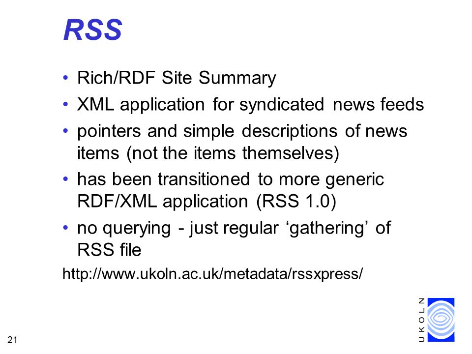 21 RSS Rich/RDF Site Summary XML application for syndicated news feeds pointers and simple descriptions of news items (not the items themselves) has been transitioned to more generic RDF/XML application (RSS 1.0) no querying - just regular 'gathering' of RSS file http://www.ukoln.ac.uk/metadata/rssxpress/