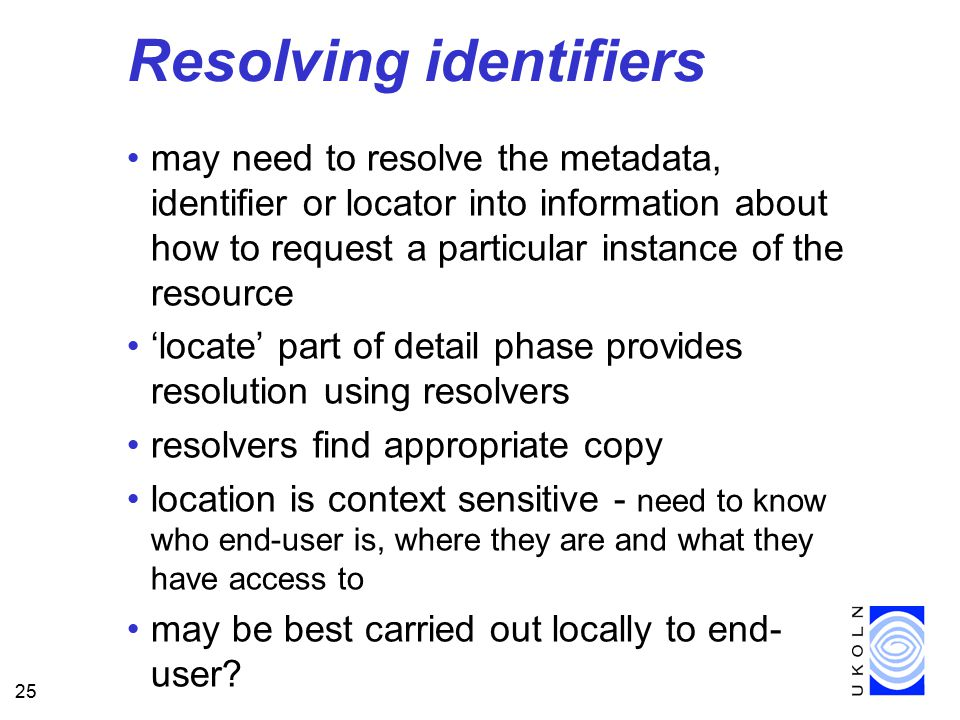 25 Resolving identifiers may need to resolve the metadata, identifier or locator into information about how to request a particular instance of the resource 'locate' part of detail phase provides resolution using resolvers resolvers find appropriate copy location is context sensitive - need to know who end-user is, where they are and what they have access to may be best carried out locally to end- user?