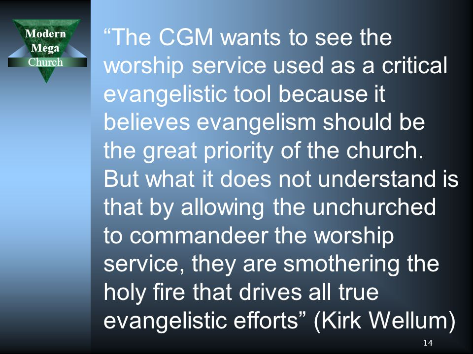 Modern Mega Church 14 The CGM wants to see the worship service used as a critical evangelistic tool because it believes evangelism should be the great priority of the church.