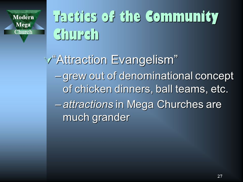 Modern Mega Church 27 Tactics of the Community Church  Attraction Evangelism –grew out of denominational concept of chicken dinners, ball teams, etc.