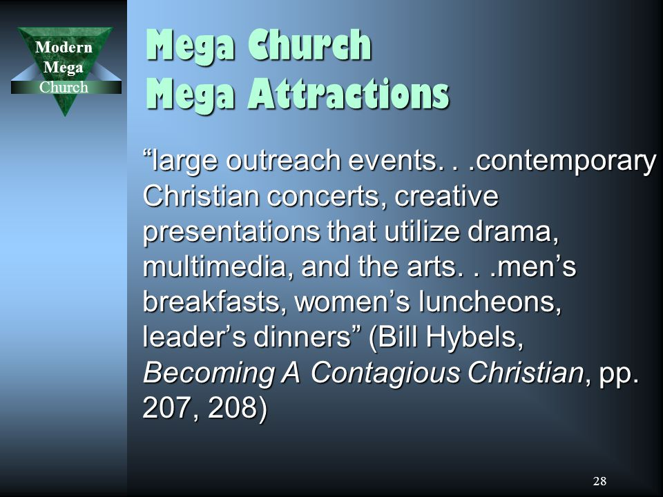 Modern Mega Church 28 Mega Church Mega Attractions large outreach events...contemporary Christian concerts, creative presentations that utilize drama, multimedia, and the arts...men's breakfasts, women's luncheons, leader's dinners (Bill Hybels, Becoming A Contagious Christian, pp.