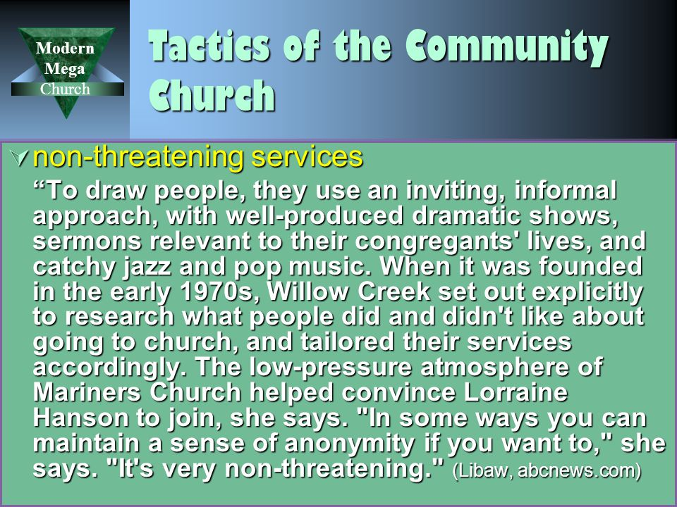 Modern Mega Church 39 Tactics of the Community Church  non-threatening services To draw people, they use an inviting, informal approach, with well-produced dramatic shows, sermons relevant to their congregants lives, and catchy jazz and pop music.