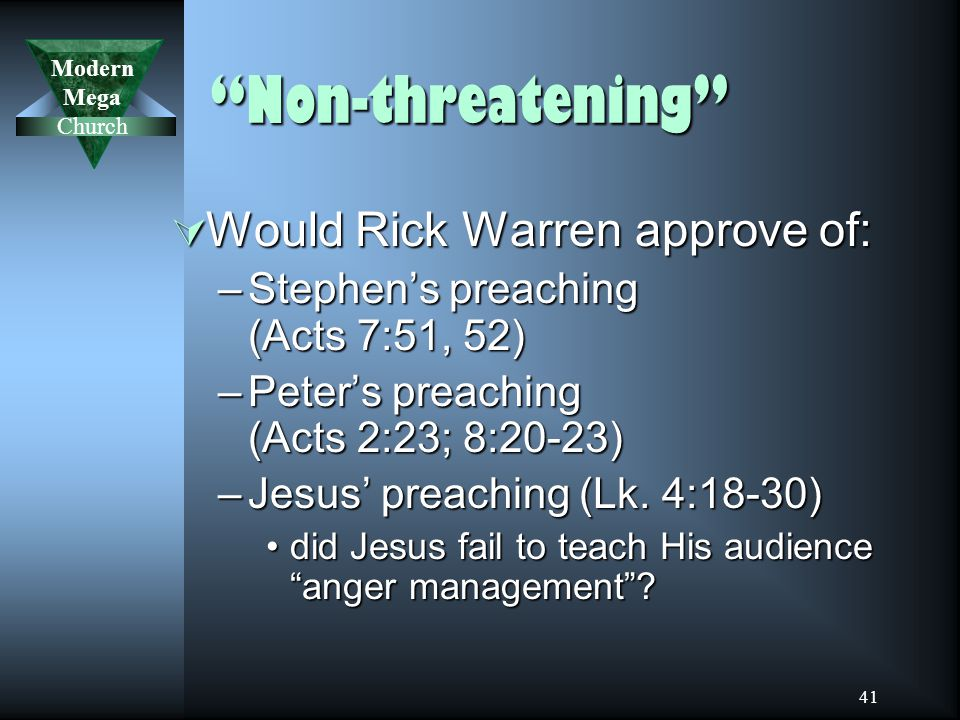 Modern Mega Church 41 Non-threatening  Would Rick Warren approve of: –Stephen's preaching (Acts 7:51, 52) –Peter's preaching (Acts 2:23; 8:20-23) –Jesus' preaching (Lk.