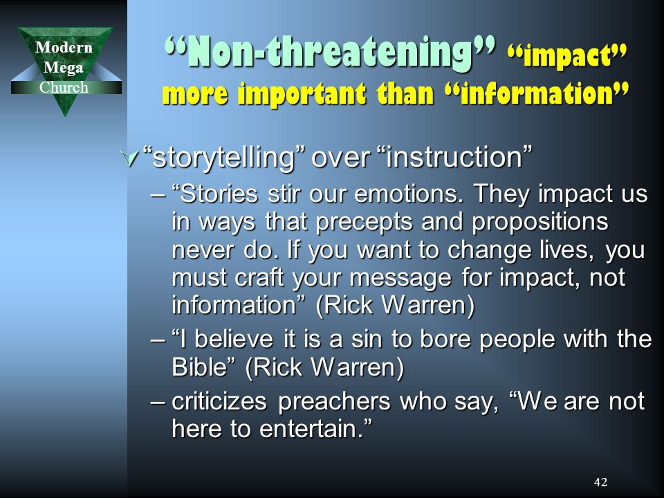 Modern Mega Church 42 Non-threatening impact more important than information  storytelling over instruction – Stories stir our emotions.