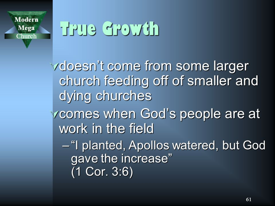 Modern Mega Church 61 True Growth  doesn't come from some larger church feeding off of smaller and dying churches  comes when God's people are at work in the field – I planted, Apollos watered, but God gave the increase (1 Cor.