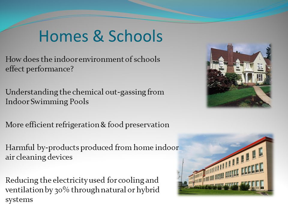Homes & Schools How does the indoor environment of schools effect performance? Understanding the chemical out-gassing from Indoor Swimming Pools More