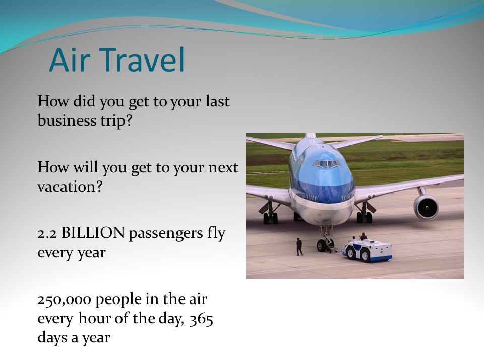 Air Travel How did you get to your last business trip? How will you get to your next vacation? 2.2 BILLION passengers fly every year 250,000 people in