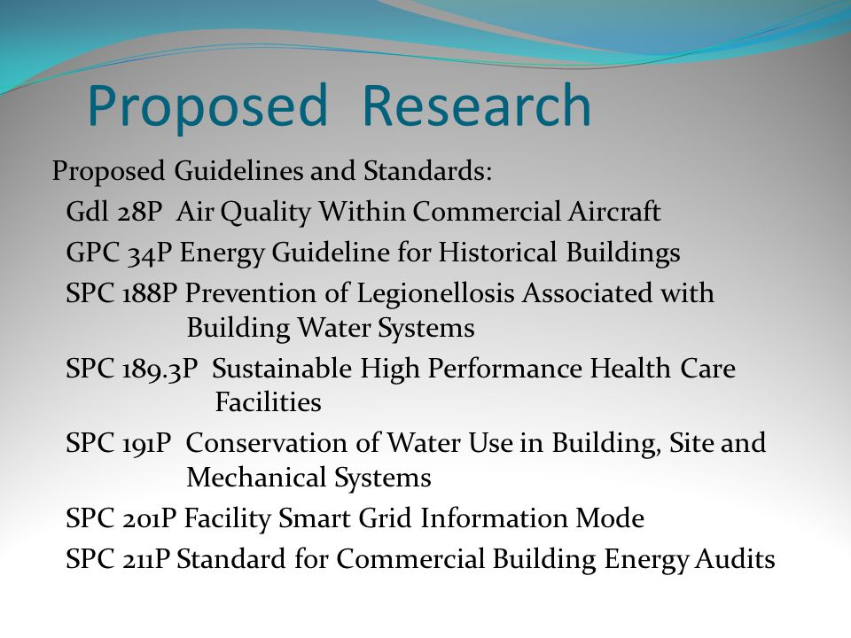 Proposed Research Proposed Guidelines and Standards: Gdl 28P Air Quality Within Commercial Aircraft GPC 34P Energy Guideline for Historical Buildings SPC 188P Prevention of Legionellosis Associated with Building Water Systems SPC 189.3P Sustainable High Performance Health Care Facilities SPC 191P Conservation of Water Use in Building, Site and Mechanical Systems SPC 201P Facility Smart Grid Information Mode SPC 211P Standard for Commercial Building Energy Audits