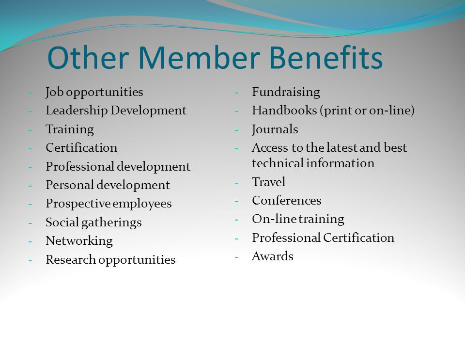 Other Member Benefits - Job opportunities - Leadership Development - Training - Certification - Professional development - Personal development - Pros