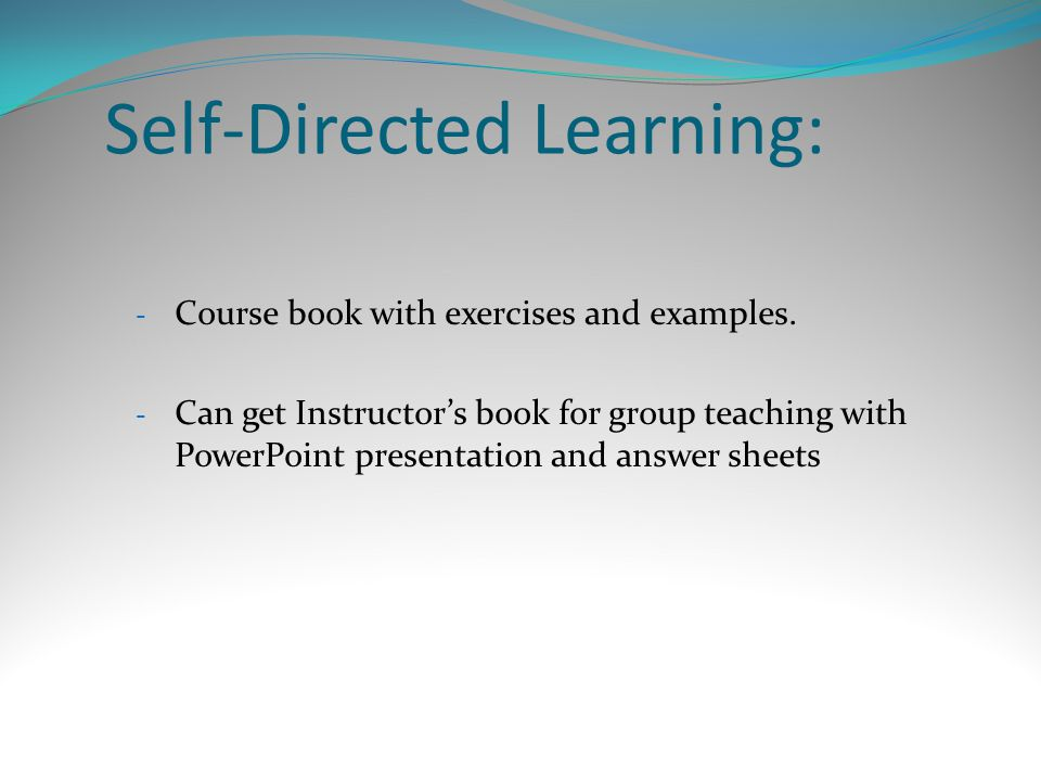 Self-Directed Learning: - Course book with exercises and examples. - Can get Instructor's book for group teaching with PowerPoint presentation and ans