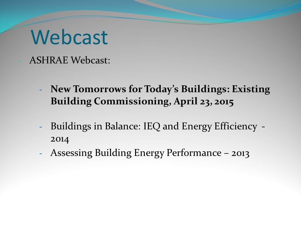 Webcast - ASHRAE Webcast: - New Tomorrows for Today's Buildings: Existing Building Commissioning, April 23, 2015 - Buildings in Balance: IEQ and Energy Efficiency - 2014 - Assessing Building Energy Performance – 2013