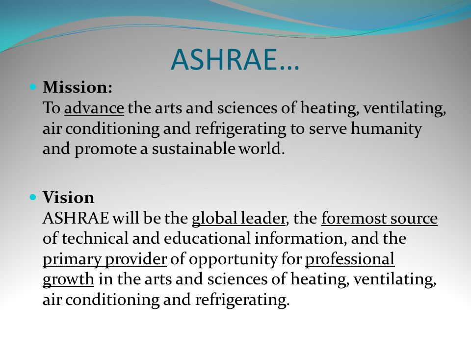 ASHRAE… Mission: To advance the arts and sciences of heating, ventilating, air conditioning and refrigerating to serve humanity and promote a sustainable world.