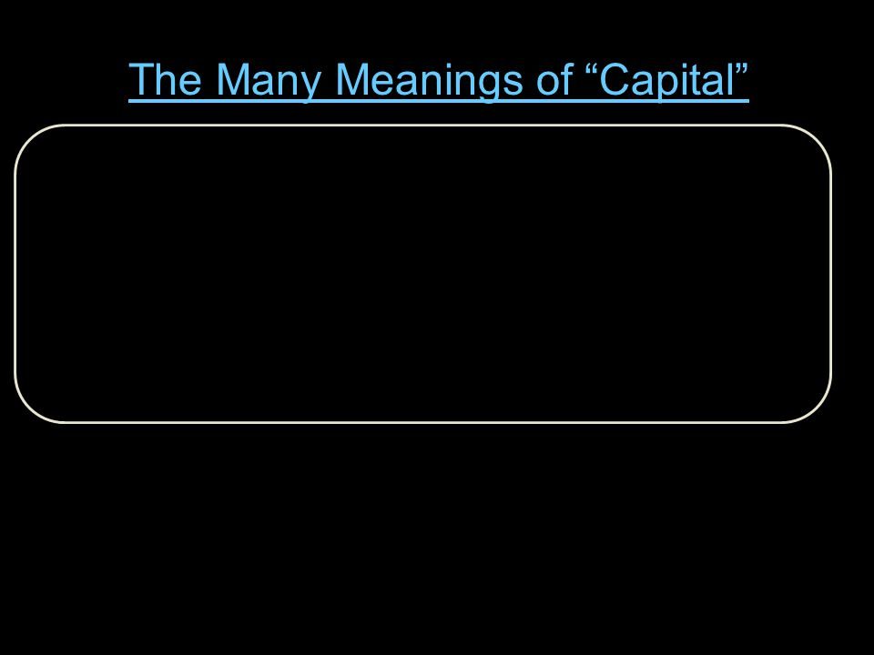 Capital Structure :The Temporal Pattern of Heterogeneous Capital Goods Capital Stock :The Stock of Productive Factors that Yield a Flow of Consumption Goods Human Capital': Present Value of a (Skilled) Worker's Future Earnings Capitalized Value Present Value of (net) Future Receipts Working Capital :Goods in Process---Raw Materials & Semi-finished goods Fixed Capital :Plant and Equipment (Fixed implies Durable) Financial Capital :Cash and Funds Raised by e.g.