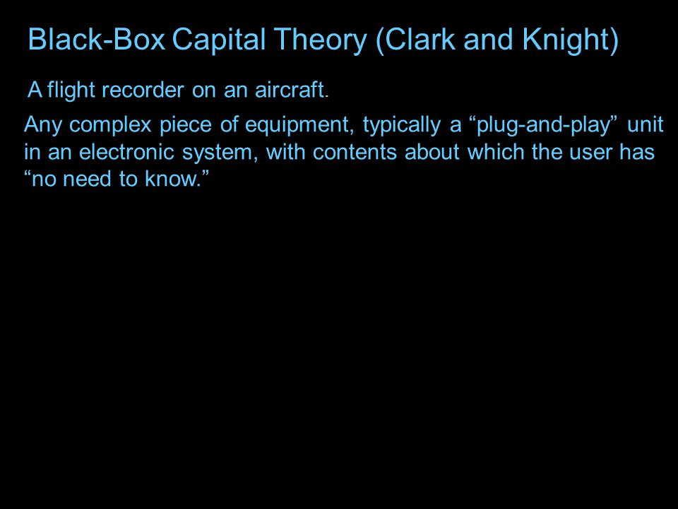 Black-Box Capital Theory (Clark and Knight) THE CAPITAL STOCK DO NOT OPEN A flight recorder on an aircraft.