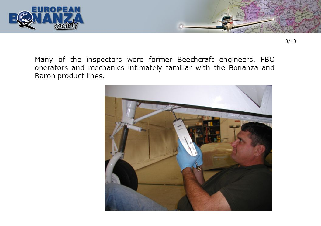 3/13 Many of the inspectors were former Beechcraft engineers, FBO operators and mechanics intimately familiar with the Bonanza and Baron product lines.