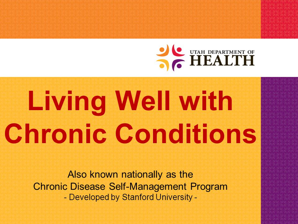 Living Well with Chronic Conditions Stanford Model of CDSMP Week 1 –Difference between acute and chronic conditions –Short term distractions –Introduce action plans Week 2 –Dealing with difficult emotions –Physical activity and exercise Week 3 –Better breathing techniques –Muscle relaxation –Pain and fatigue management Week 4 –Future plans for healthcare –Healthy eating –Communication skills –Problem solving Week 5 –Medication usage –Making informed treatment decisions –Depression management –Positive thinking –Guided imagery Week 6 –Working with your healthcare professional –Planning for the future