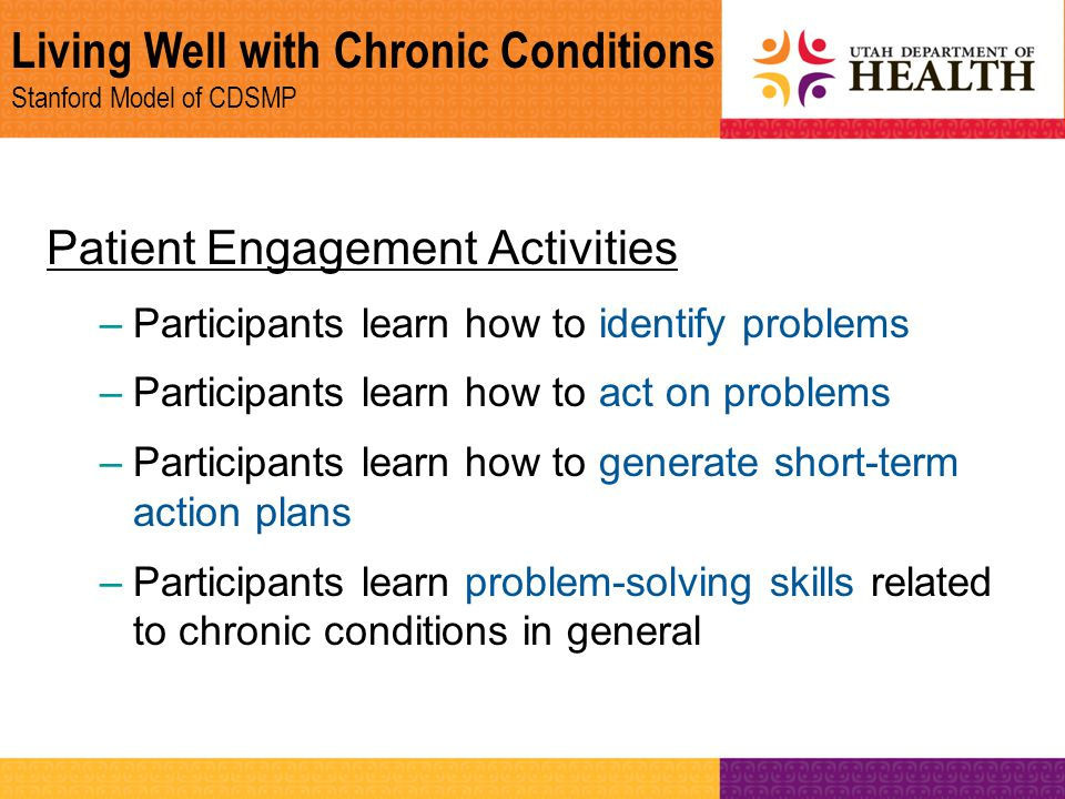 Living Well with Chronic Conditions Stanford Model of CDSMP Patient Engagement Activities –Participants learn how to identify problems –Participants l