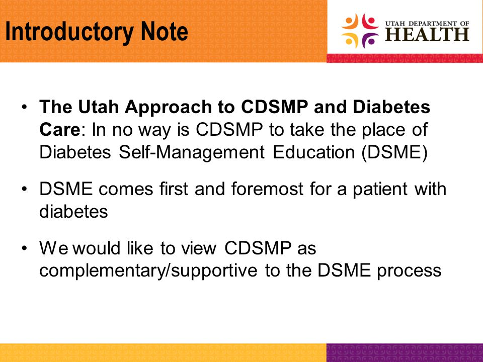 Introductory Note The Utah Approach to CDSMP and Diabetes Care: In no way is CDSMP to take the place of Diabetes Self-Management Education (DSME) DSME