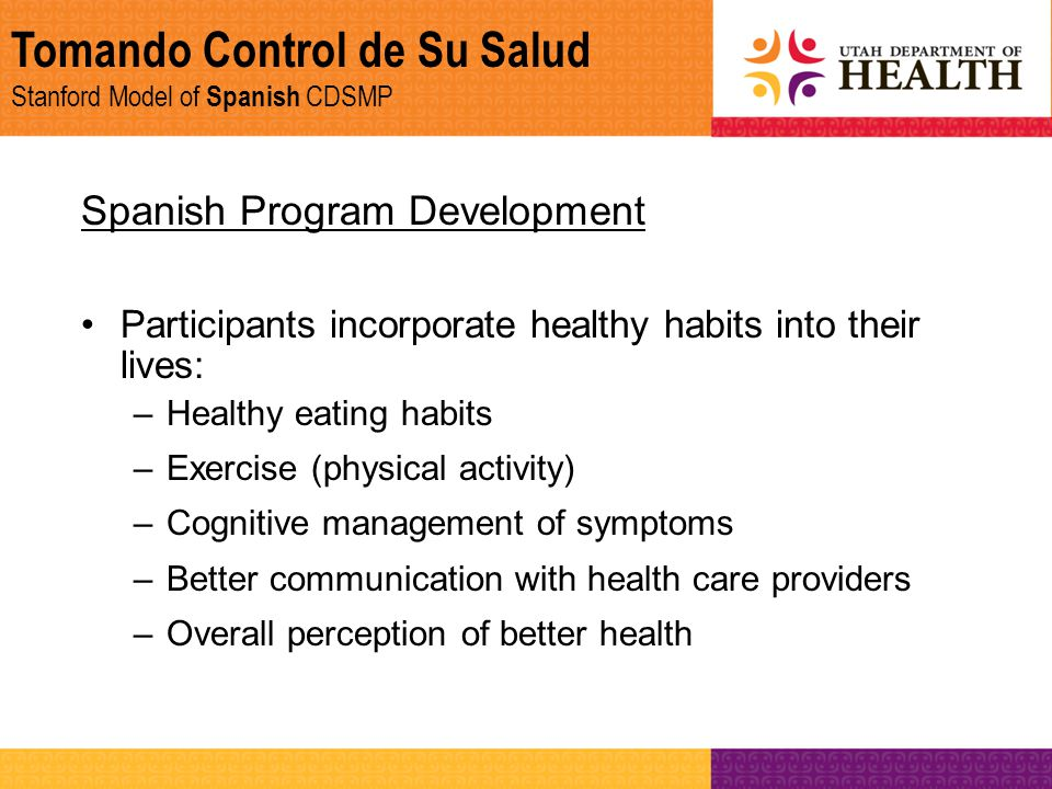 Tomando Control de Su Salud Stanford Model of Spanish CDSMP Spanish Program Development Participants incorporate healthy habits into their lives: –Hea
