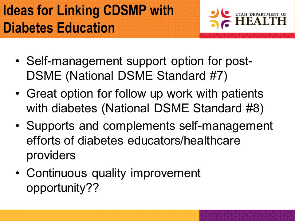 Ideas for Linking CDSMP with Diabetes Education Self-management support option for post- DSME (National DSME Standard #7) Great option for follow up w