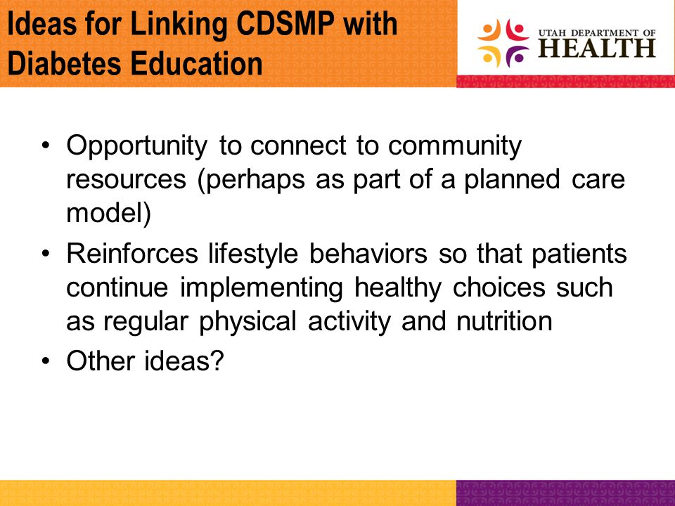 Ideas for Linking CDSMP with Diabetes Education Opportunity to connect to community resources (perhaps as part of a planned care model) Reinforces lif