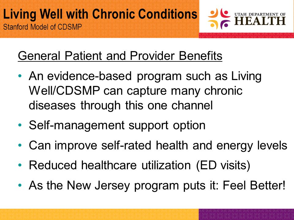 Living Well with Chronic Conditions Stanford Model of CDSMP General Patient and Provider Benefits An evidence-based program such as Living Well/CDSMP