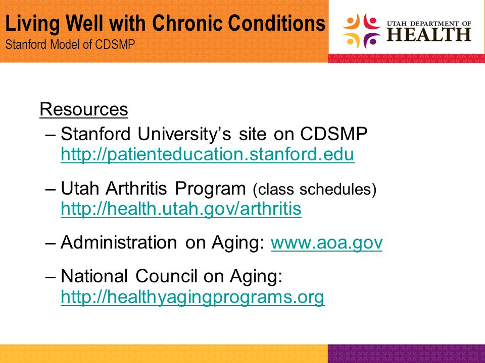Living Well with Chronic Conditions Stanford Model of CDSMP Resources –Stanford University's site on CDSMP http://patienteducation.stanford.edu http:/