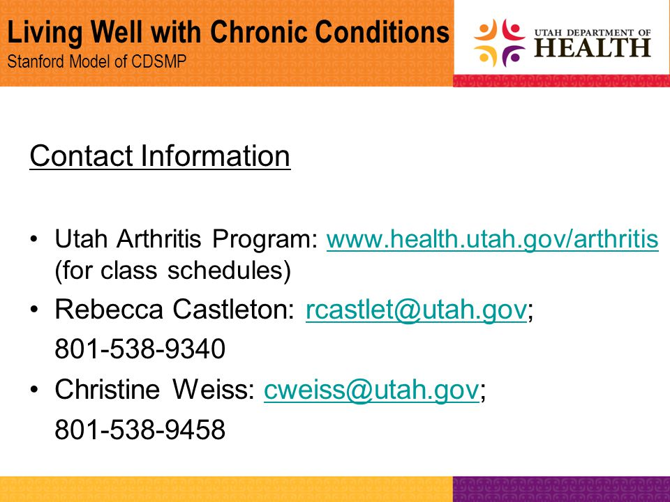 Living Well with Chronic Conditions Stanford Model of CDSMP Contact Information Utah Arthritis Program: www.health.utah.gov/arthritis (for class sched