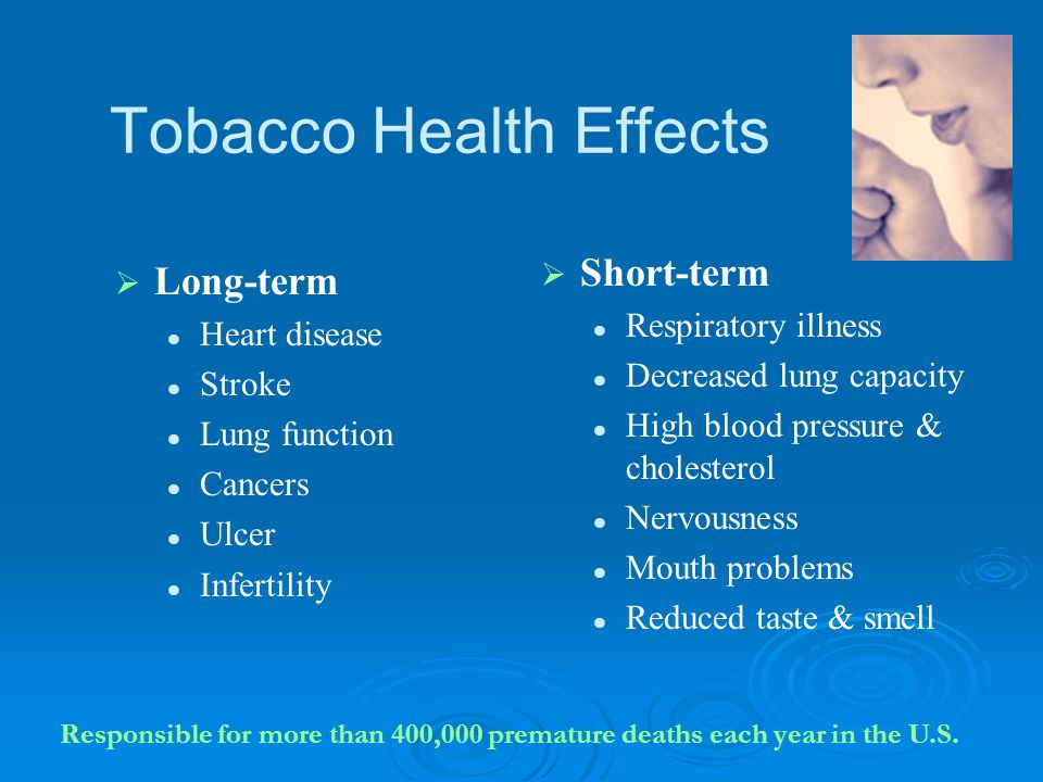 Tobacco Health Effects   Long-term Heart disease Stroke Lung function Cancers Ulcer Infertility   Short-term Respiratory illness Decreased lung ca
