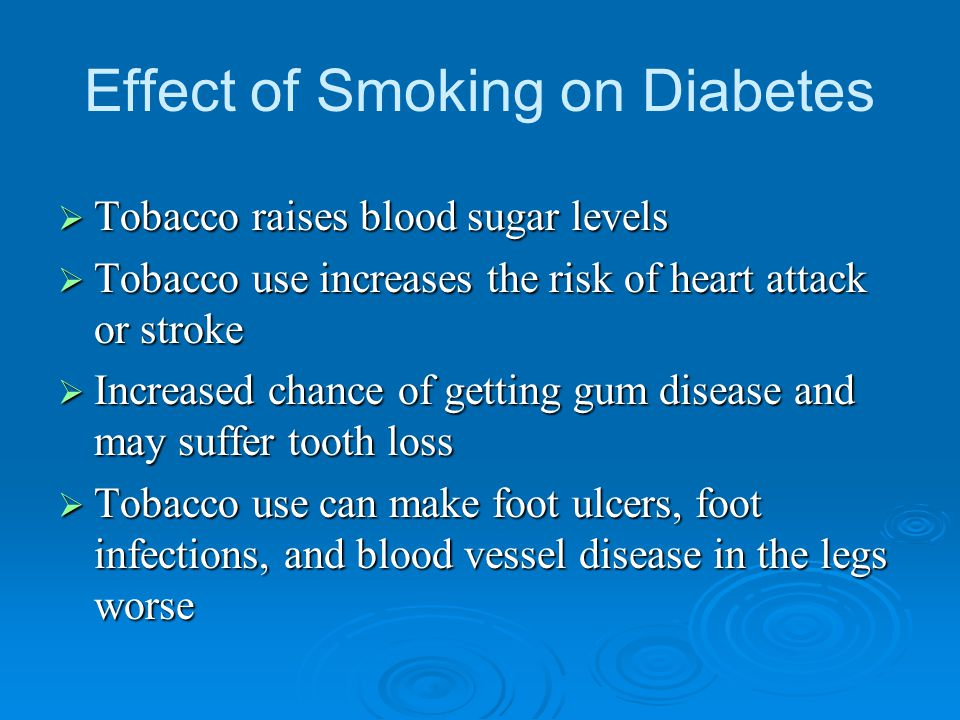 Effect of Smoking on Diabetes  Tobacco raises blood sugar levels  Tobacco use increases the risk of heart attack or stroke  Increased chance of get