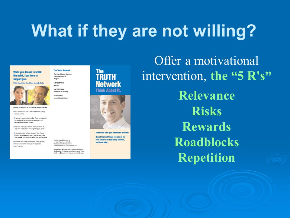 "Offer a motivational intervention, the "" 5 R's "" Relevance Risks Rewards Roadblocks Repetition What if they are not willing?"