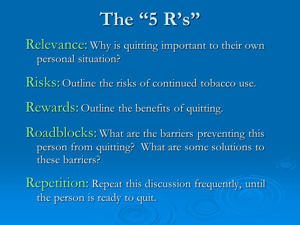 "The ""5 R's"" Relevance: Why is quitting important to their own personal situation? Risks: Outline the risks of continued tobacco use. Rewards: Outline"