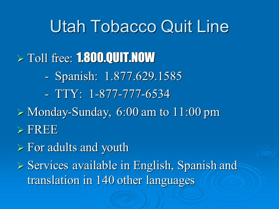 Utah Tobacco Quit Line  Toll free: 1.800.QUIT.NOW - Spanish: 1.877.629.1585 - TTY: 1-877-777-6534  Monday-Sunday, 6:00 am to 11:00 pm  FREE  For a