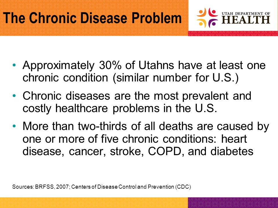The Chronic Disease Problem Approximately 30% of Utahns have at least one chronic condition (similar number for U.S.) Chronic diseases are the most pr