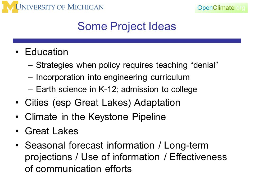 Some Project Ideas Education –Strategies when policy requires teaching denial –Incorporation into engineering curriculum –Earth science in K-12; admission to college Cities (esp Great Lakes) Adaptation Climate in the Keystone Pipeline Great Lakes Seasonal forecast information / Long-term projections / Use of information / Effectiveness of communication efforts