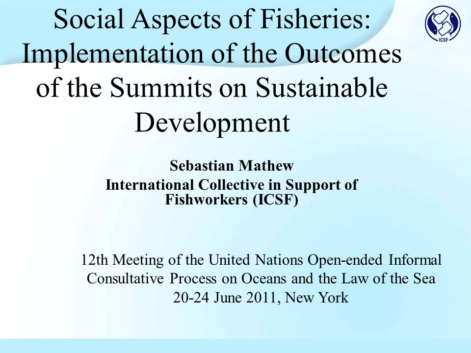 Social Aspects of Fisheries: Implementation of the Outcomes of the Summits on Sustainable Development Sebastian Mathew International Collective in Support of Fishworkers (ICSF) 12th Meeting of the United Nations Open-ended Informal Consultative Process on Oceans and the Law of the Sea 20-24 June 2011, New York