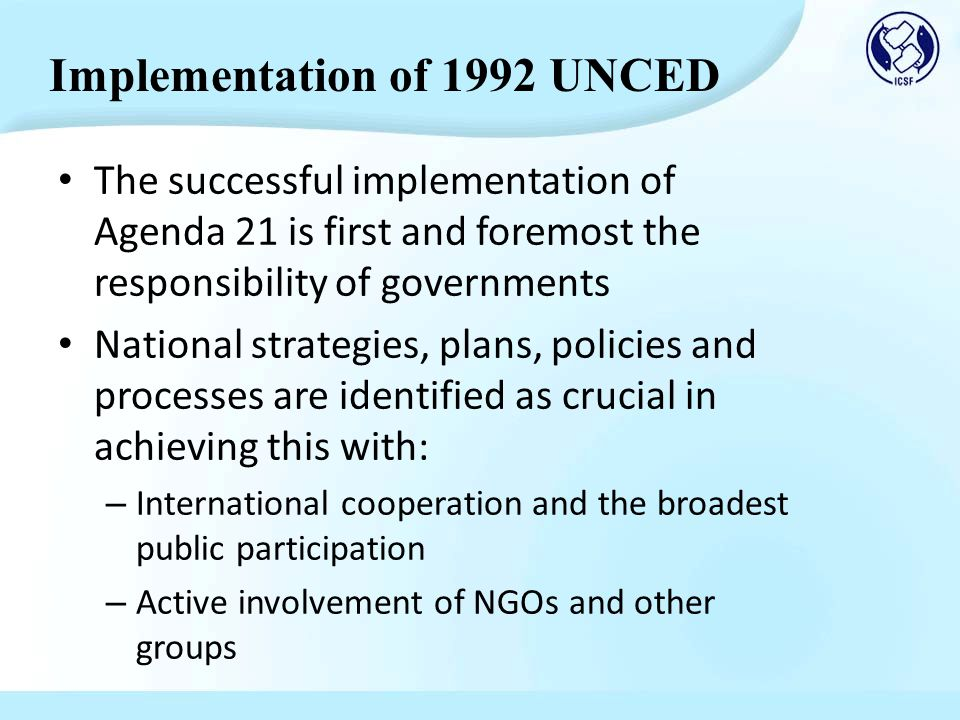 The successful implementation of Agenda 21 is first and foremost the responsibility of governments National strategies, plans, policies and processes are identified as crucial in achieving this with: – International cooperation and the broadest public participation – Active involvement of NGOs and other groups Implementation of 1992 UNCED