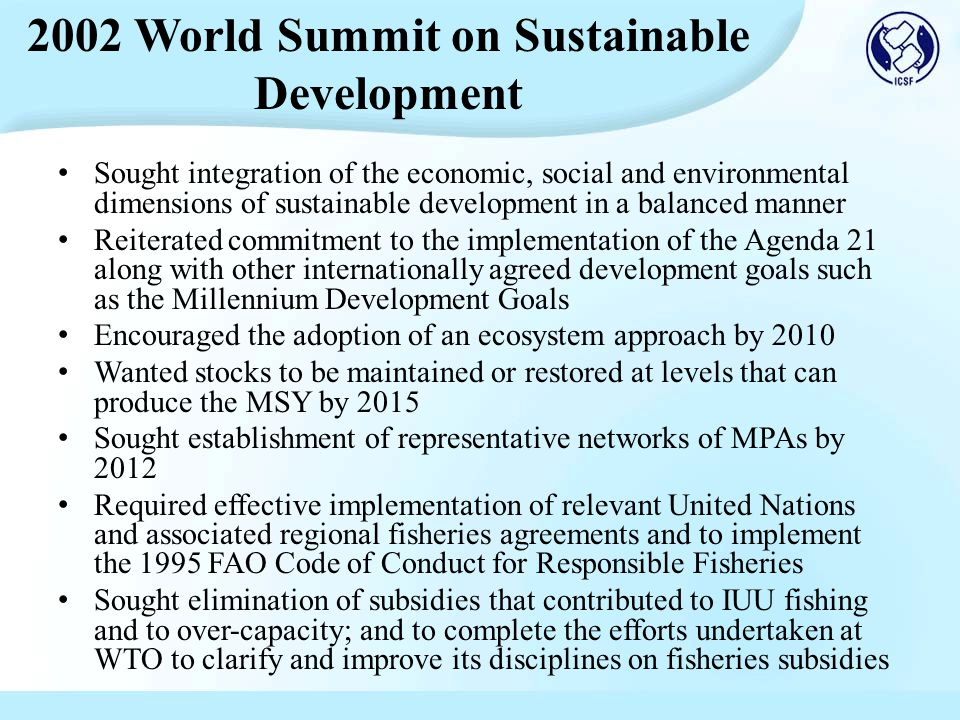 Sought integration of the economic, social and environmental dimensions of sustainable development in a balanced manner Reiterated commitment to the implementation of the Agenda 21 along with other internationally agreed development goals such as the Millennium Development Goals Encouraged the adoption of an ecosystem approach by 2010 Wanted stocks to be maintained or restored at levels that can produce the MSY by 2015 Sought establishment of representative networks of MPAs by 2012 Required effective implementation of relevant United Nations and associated regional fisheries agreements and to implement the 1995 FAO Code of Conduct for Responsible Fisheries Sought elimination of subsidies that contributed to IUU fishing and to over-capacity; and to complete the efforts undertaken at WTO to clarify and improve its disciplines on fisheries subsidies 2002 World Summit on Sustainable Development