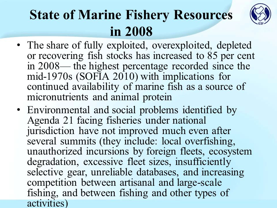The share of fully exploited, overexploited, depleted or recovering fish stocks has increased to 85 per cent in 2008— the highest percentage recorded since the mid-1970s (SOFIA 2010) with implications for continued availability of marine fish as a source of micronutrients and animal protein Environmental and social problems identified by Agenda 21 facing fisheries under national jurisdiction have not improved much even after several summits (they include: local overfishing, unauthorized incursions by foreign fleets, ecosystem degradation, excessive fleet sizes, insufficiently selective gear, unreliable databases, and increasing competition between artisanal and large-scale fishing, and between fishing and other types of activities) State of Marine Fishery Resources in 2008