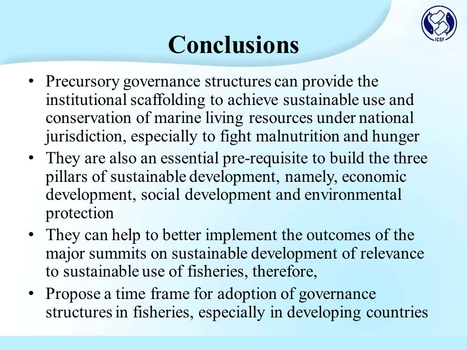 Conclusions Precursory governance structures can provide the institutional scaffolding to achieve sustainable use and conservation of marine living resources under national jurisdiction, especially to fight malnutrition and hunger They are also an essential pre-requisite to build the three pillars of sustainable development, namely, economic development, social development and environmental protection They can help to better implement the outcomes of the major summits on sustainable development of relevance to sustainable use of fisheries, therefore, Propose a time frame for adoption of governance structures in fisheries, especially in developing countries