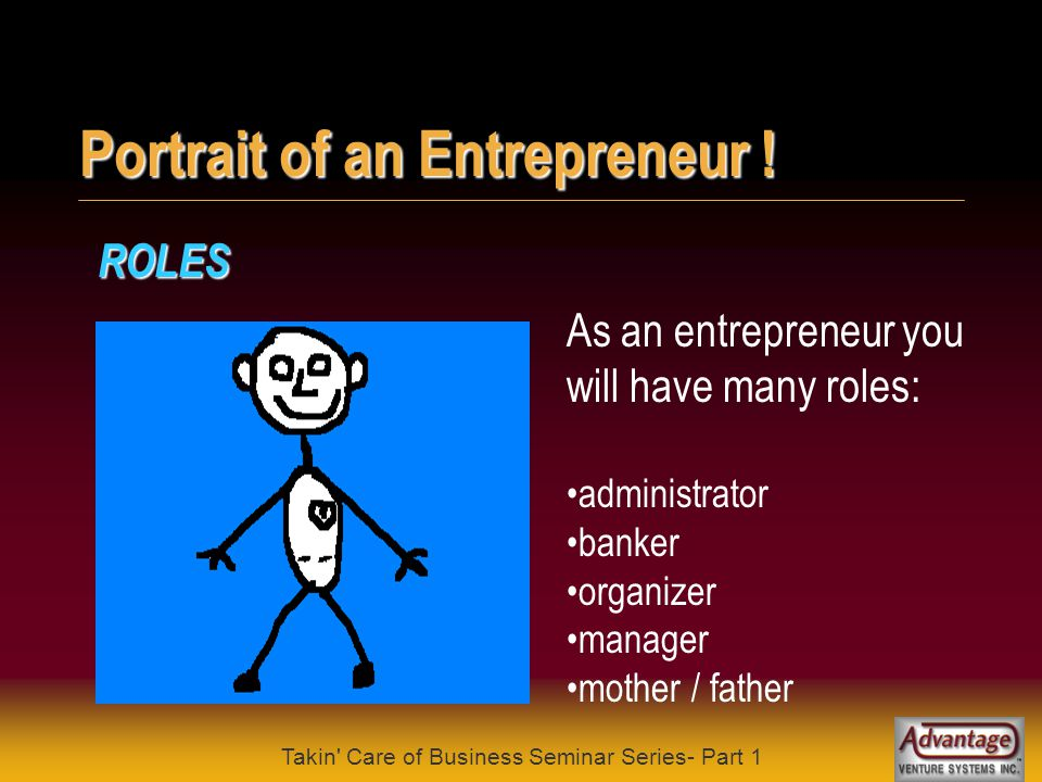Takin' Care of Business Seminar Series- Part 1 Portrait of an Entrepreneur ! CHARACTERISTICS What sets entrepreneurial people apart is their: positive