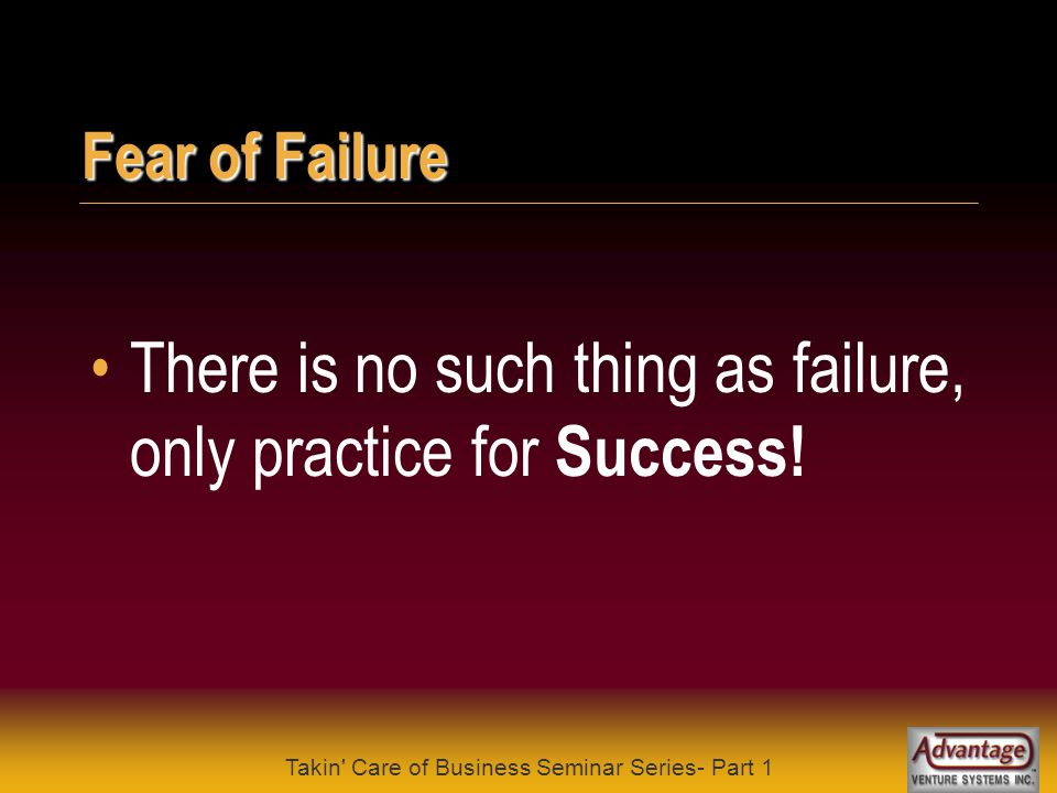 Takin Care of Business Seminar Series- Part 1 Fear of Failure Success comes from never giving up .