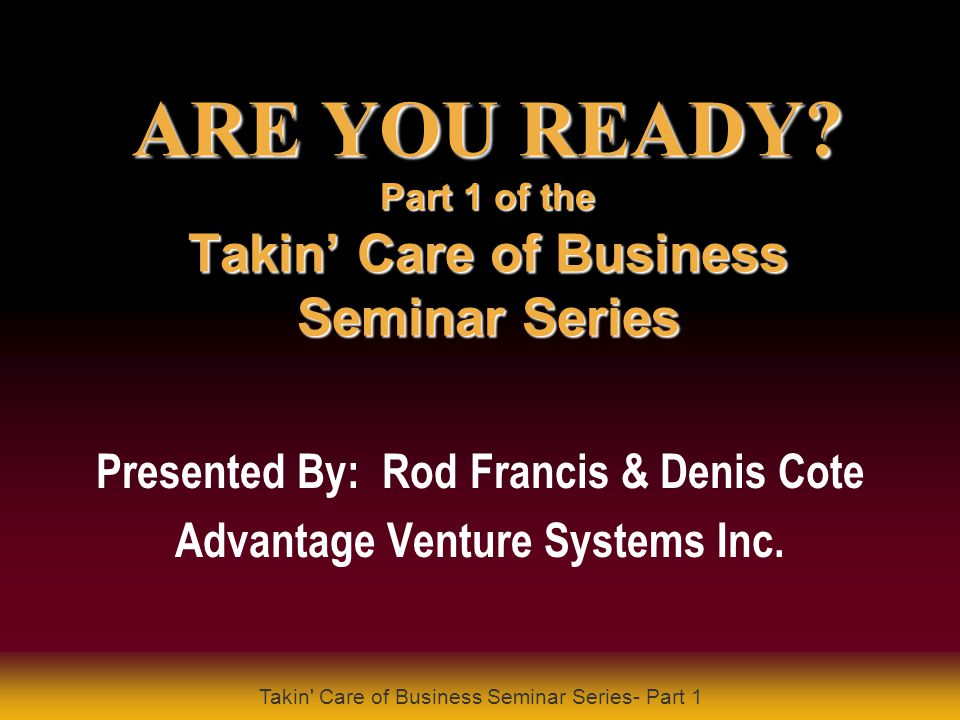 Takin' Care of Business Seminar Series- Part 1 PRESENTS