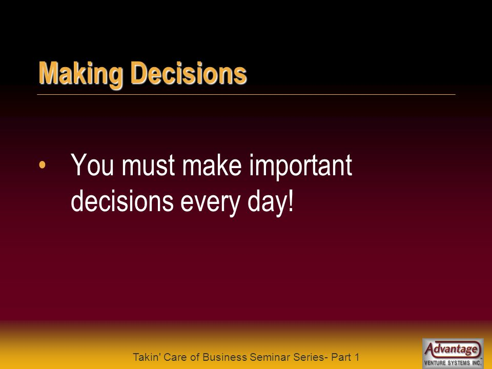Takin Care of Business Seminar Series- Part 1 Making Decisions Our decisions determine our success .
