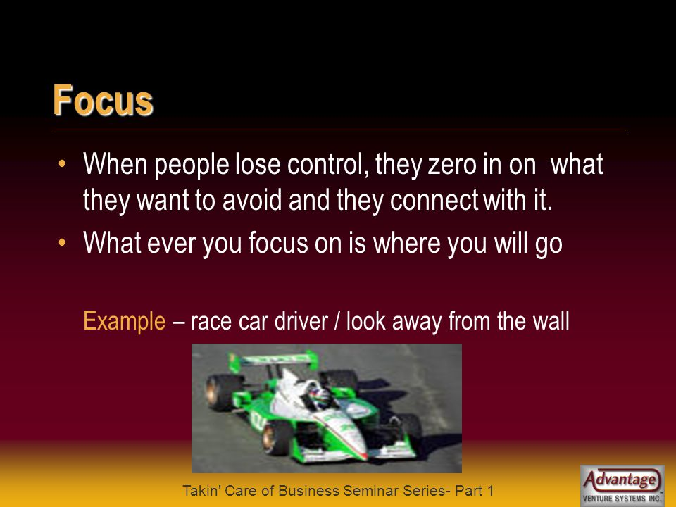 Takin Care of Business Seminar Series- Part 1 Focus Most people focus on what they fear, instead of where they want to go They usually hit what they focus on Example – back road