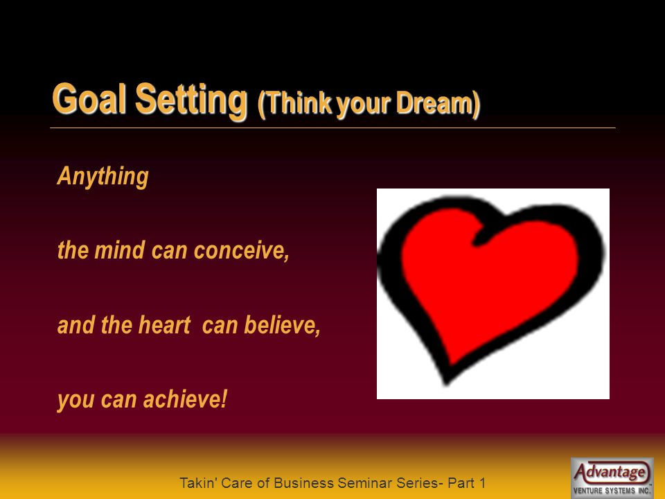 Takin Care of Business Seminar Series- Part 1 Goal Setting (Think your Dream) We associate the word dreams (goals) with unreal expectations To achieve something, you must first dream and set a goal