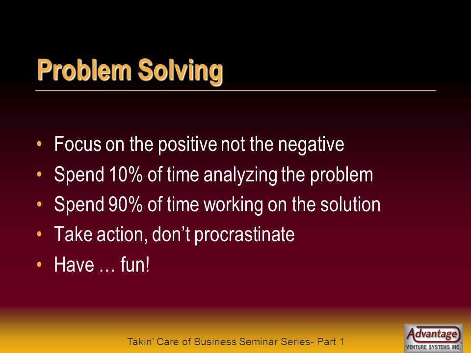 Takin Care of Business Seminar Series- Part 1 Problem Solving Don't ask endless loop questions why is life so unfair or why don't my plans ever work out Ask questions that will give you useful answers